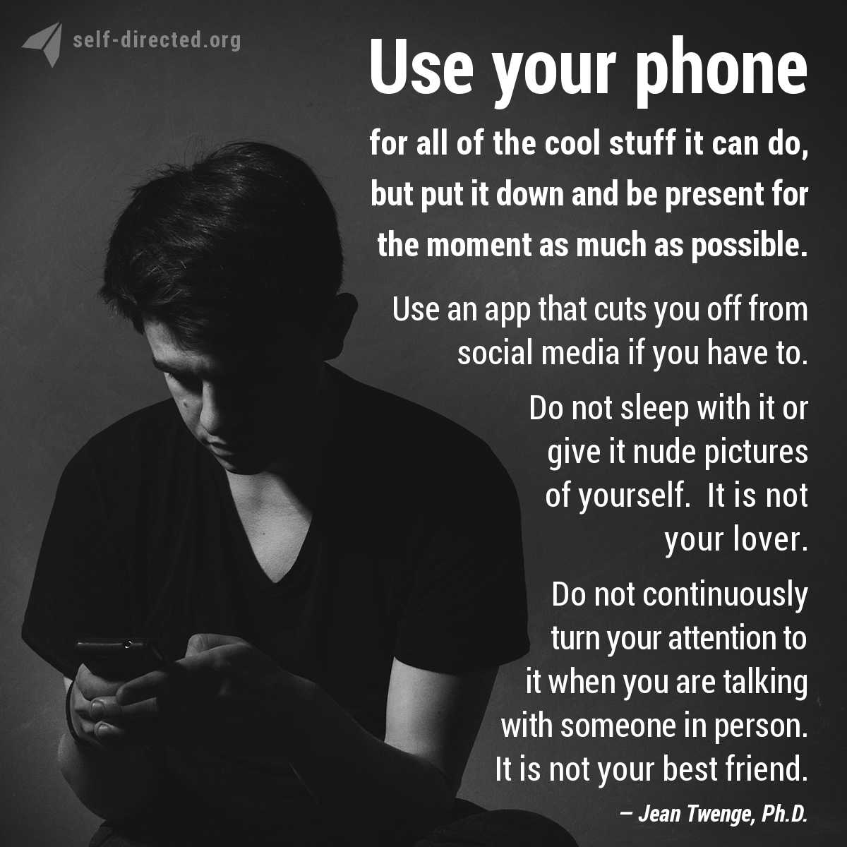 Use your phone for all of the cool stuff it can do, but put it down and be present for the moment as much as possible. Use an app that cuts you off from social media if you have to. Do not sleep with it or give it nude pictures of yourself. It is not your lover. Do not continuously turn your attention to it when you are talking with someone in person. It is not your best friend.