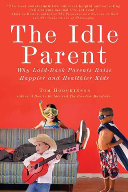 The Idle Parent: Why Laid-back Parents Raise Happier and Healthier Kids, by Tom Hodgkinson